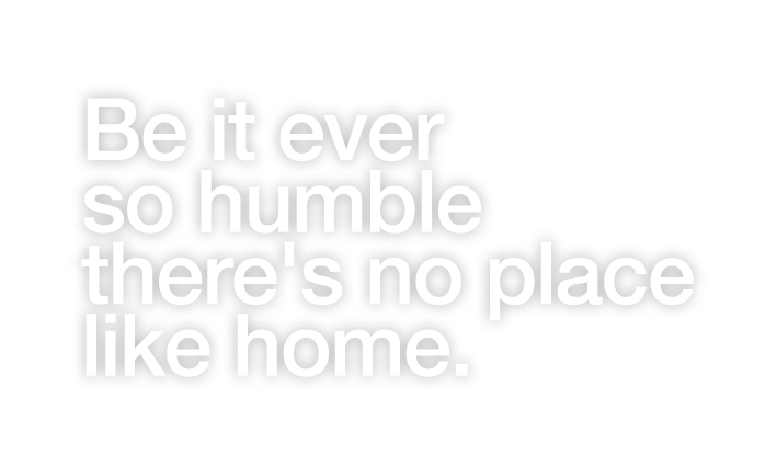 Be it ever so humble there's no place like home.