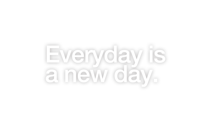 Everyday is a new day.